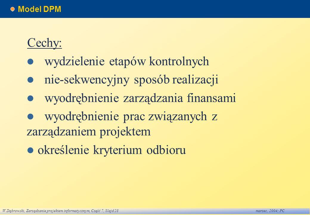 W.Dąbrowski, Zarządzanie projektem informatycznym, Część 7, Slajd 28marzec, 2004; PC Model DPM Cechy: wydzielenie etapów kontrolnych nie-sekwencyjny s