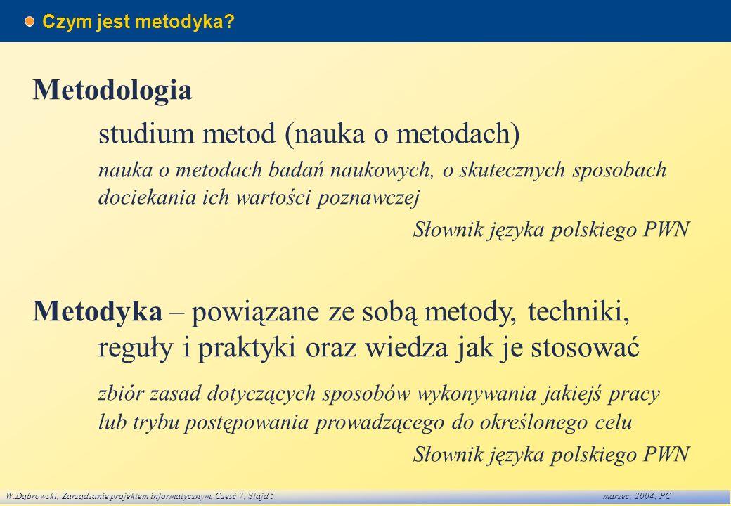 W.Dąbrowski, Zarządzanie projektem informatycznym, Część 7, Slajd 5marzec, 2004; PC Czym jest metodyka? Metodologia studium metod (nauka o metodach) n