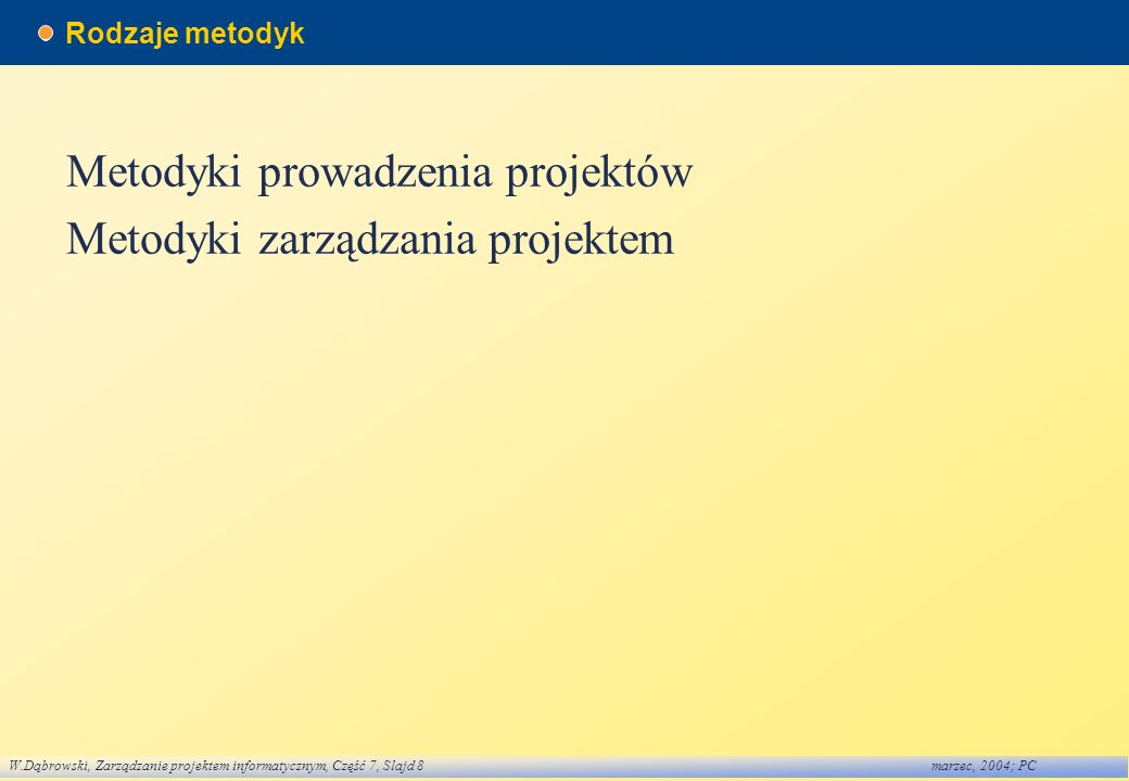 W.Dąbrowski, Zarządzanie projektem informatycznym, Część 7, Slajd 8marzec, 2004; PC Rodzaje metodyk Metodyki prowadzenia projektów Metodyki zarządzani
