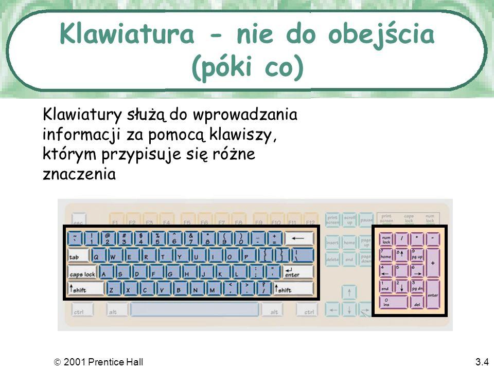 2001 Prentice Hall3.14 Wyjście na ekran Monitor –Po angielsku nazywany Video Display Terminal (VDT) –Obraz istnieje w pamięci wideoVRAM –Wielkość monitora mierzymy najczęściej długością przekątnej - niestety w calach.