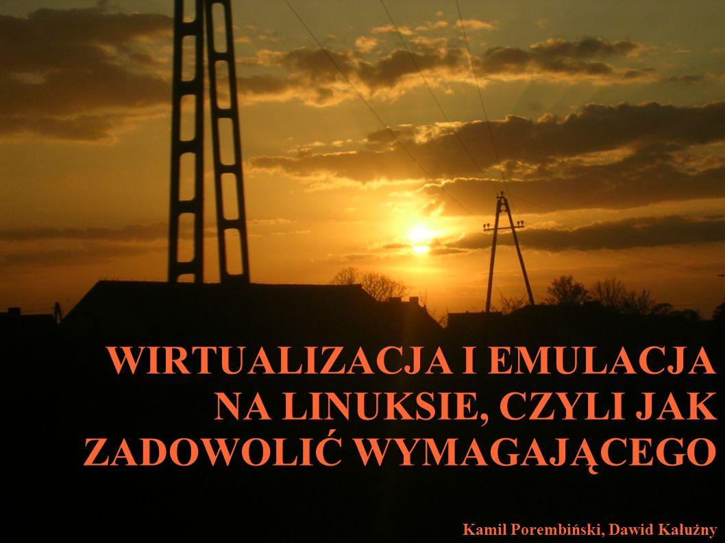 WIRTUALIZACJA I EMULACJA NA LINUKSIE, CZYLI JAK ZADOWOLIĆ WYMAGAJĄCEGO Kamil Porembiński, Dawid Kałużny