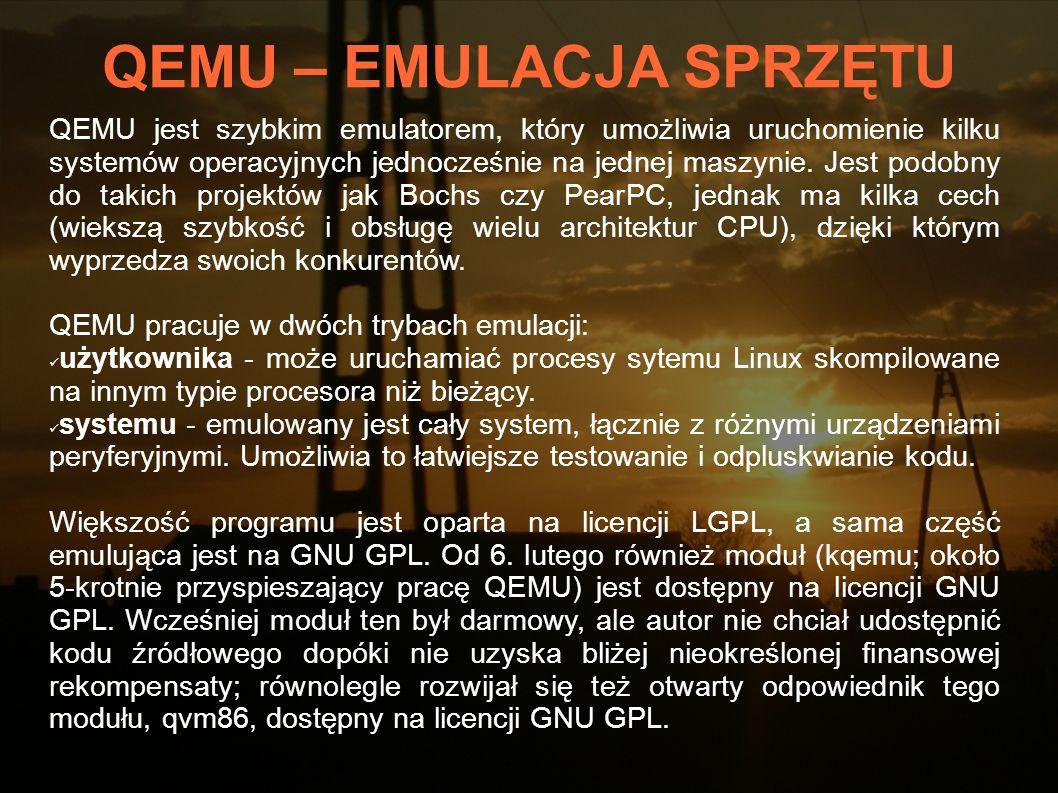 QEMU – ZALETY Wsparcie dla architektur x86, PowerPC, SPARC i innych* Szybkość, niektóre aplikacje działają prawie jak na rzeczywistym sprzęcie Możliwość uruchomienia oprogramowania Linuksa na innych platformach Ma możliwość emulacji karty sieciowej Pełna otwartość kodu * IA-32 (x86) PCs, AMD64 PCs, MIPS R4000, Sun s SPARC sun4m, Sun s SPARC sun4u, ARM development boards (Integrator/CP and Versatile/PB), SH4 SHIX board, and PowerPC (PReP and Power Macintosh).