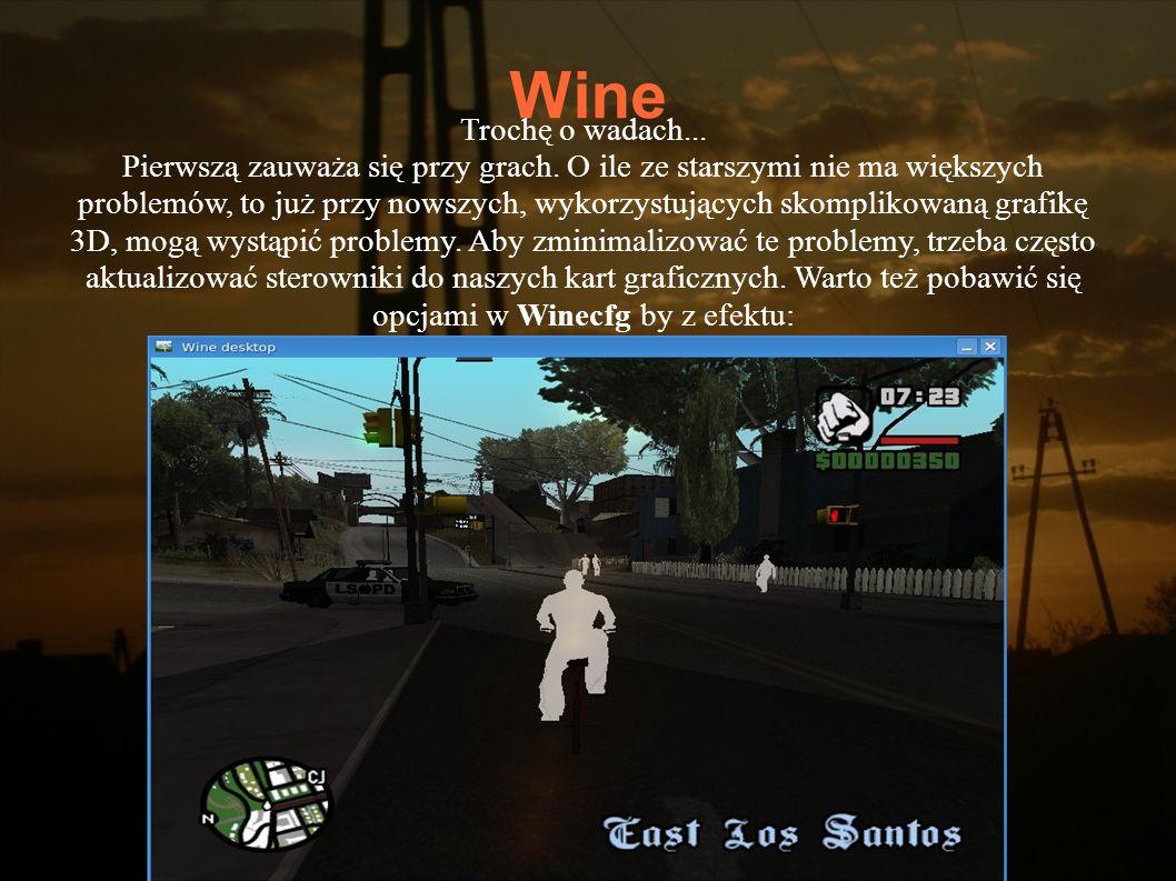 Wine Trochę o wadach... Pierwszą zauważa się przy grach. O ile ze starszymi nie ma większych problemów, to już przy nowszych, wykorzystujących skompli