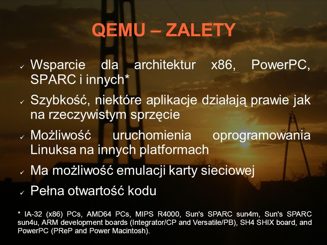 QEMU – ZALETY Wsparcie dla architektur x86, PowerPC, SPARC i innych* Szybkość, niektóre aplikacje działają prawie jak na rzeczywistym sprzęcie Możliwo