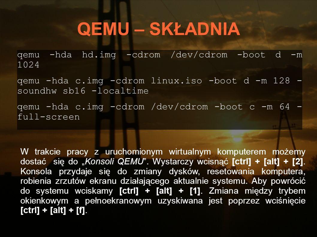 QEMU – SKŁADNIA qemu -hda hd.img -cdrom /dev/cdrom -boot d -m 1024 qemu -hda c.img -cdrom linux.iso -boot d -m 128 - soundhw sb16 -localtime qemu -hda