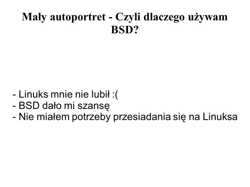 Mały autoportret - Czyli dlaczego używam BSD? - Linuks mnie nie lubił :( - BSD dało mi szansę - Nie miałem potrzeby przesiadania się na Linuksa