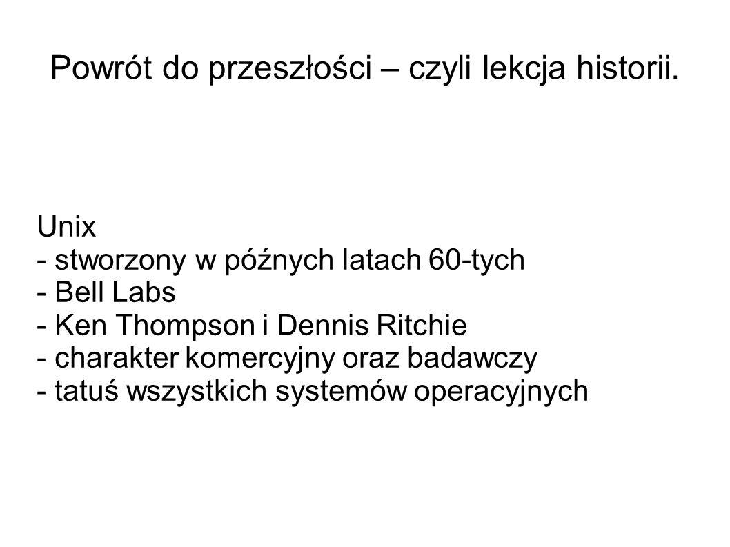 Powrót do przeszłości – czyli lekcja historii. Unix - stworzony w późnych latach 60-tych - Bell Labs - Ken Thompson i Dennis Ritchie - charakter komer