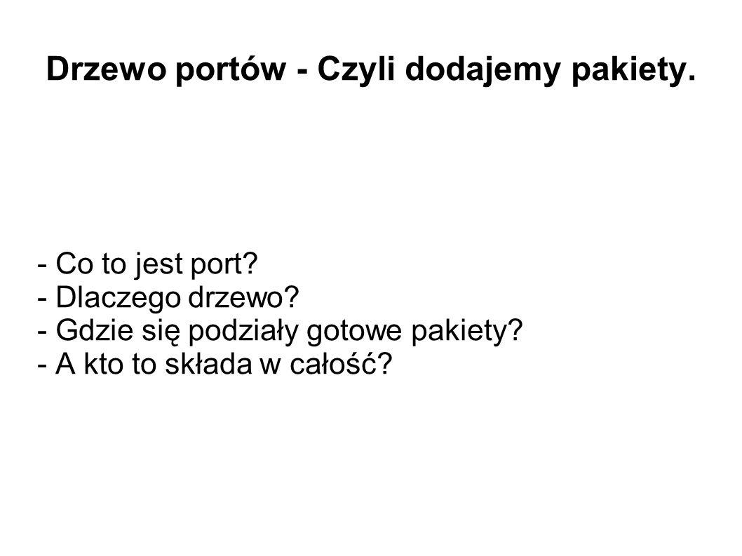 Drzewo portów - Czyli dodajemy pakiety. - Co to jest port? - Dlaczego drzewo? - Gdzie się podziały gotowe pakiety? - A kto to składa w całość?