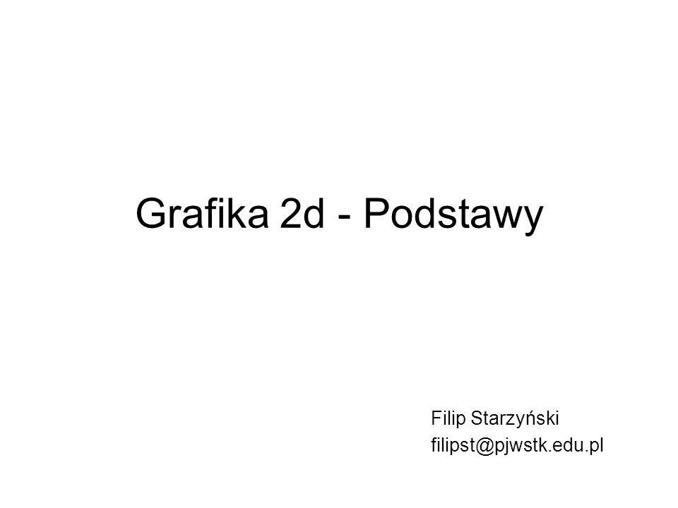 Grafika 2d - Podstawy Filip Starzyński filipst@pjwstk.edu.pl