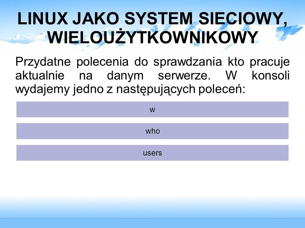 LINUX JAKO SYSTEM SIECIOWY, WIELOUŻYTKOWNIKOWY Przydatne polecenia do sprawdzania kto pracuje aktualnie na danym serwerze. W konsoli wydajemy jedno z