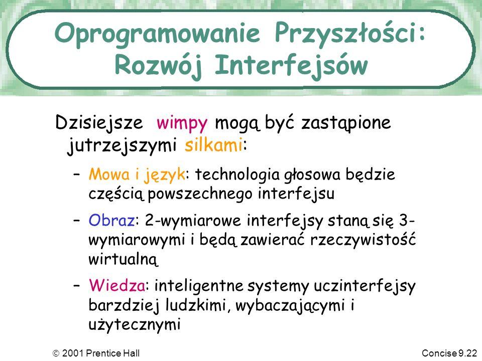 2001 Prentice HallConcise 9.22 Oprogramowanie Przyszłości: Rozwój Interfejsów Dzisiejsze wimpy mogą być zastąpione jutrzejszymi silkami: –Mowa i język: technologia głosowa będzie częścią powszechnego interfejsu –Obraz: 2-wymiarowe interfejsy staną się 3- wymiarowymi i będą zawierać rzeczywistość wirtualną –Wiedza: inteligentne systemy uczinterfejsy barzdziej ludzkimi, wybaczającymi i użytecznymi