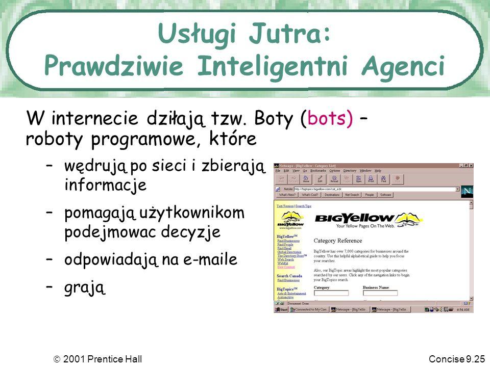 2001 Prentice HallConcise 9.25 Usługi Jutra: Prawdziwie Inteligentni Agenci W internecie dziłają tzw. Boty (bots) – roboty programowe, które –wędrują