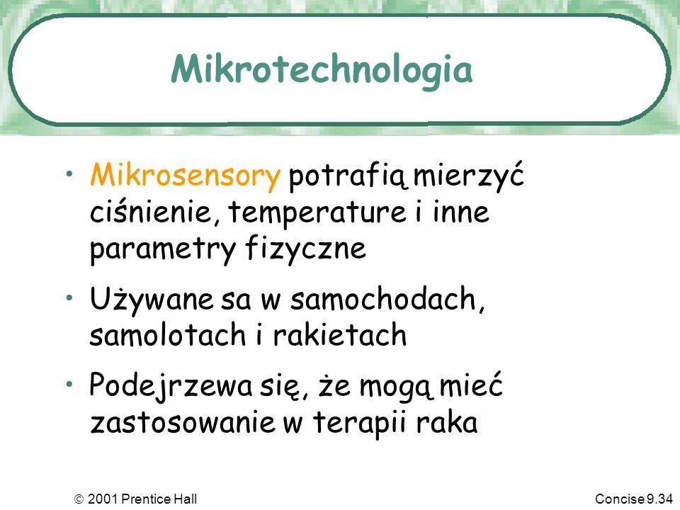 2001 Prentice HallConcise 9.34 Mikrotechnologia Mikrosensory potrafią mierzyć ciśnienie, temperature i inne parametry fizyczne Używane sa w samochodach, samolotach i rakietach Podejrzewa się, że mogą mieć zastosowanie w terapii raka
