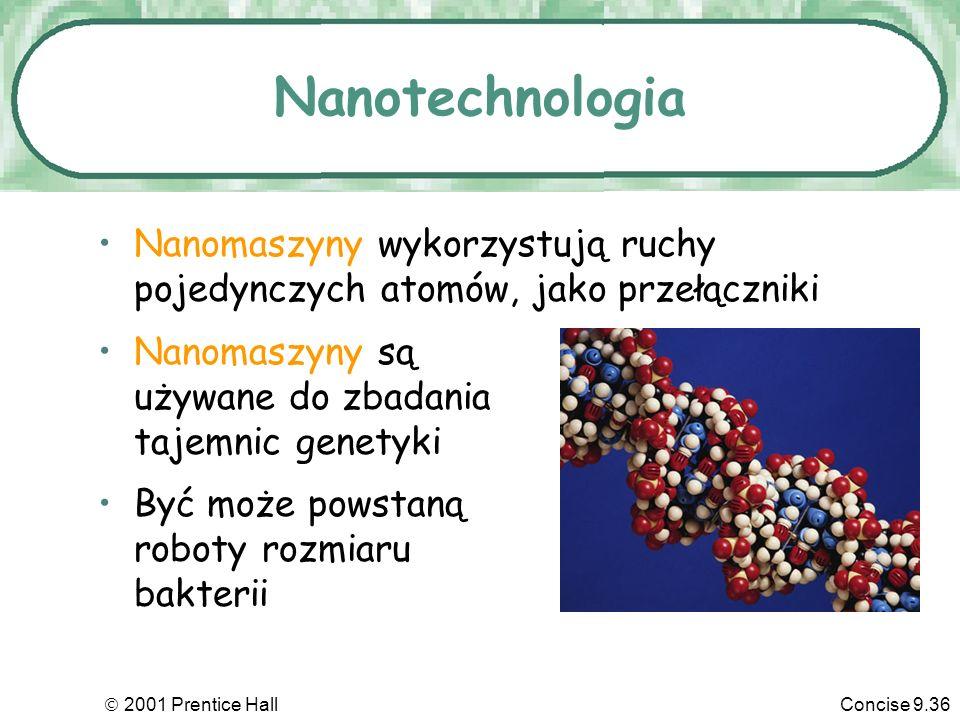 2001 Prentice HallConcise 9.36 Nanotechnologia Nanomaszyny wykorzystują ruchy pojedynczych atomów, jako przełączniki Nanomaszyny są używane do zbadania tajemnic genetyki Być może powstaną roboty rozmiaru bakterii