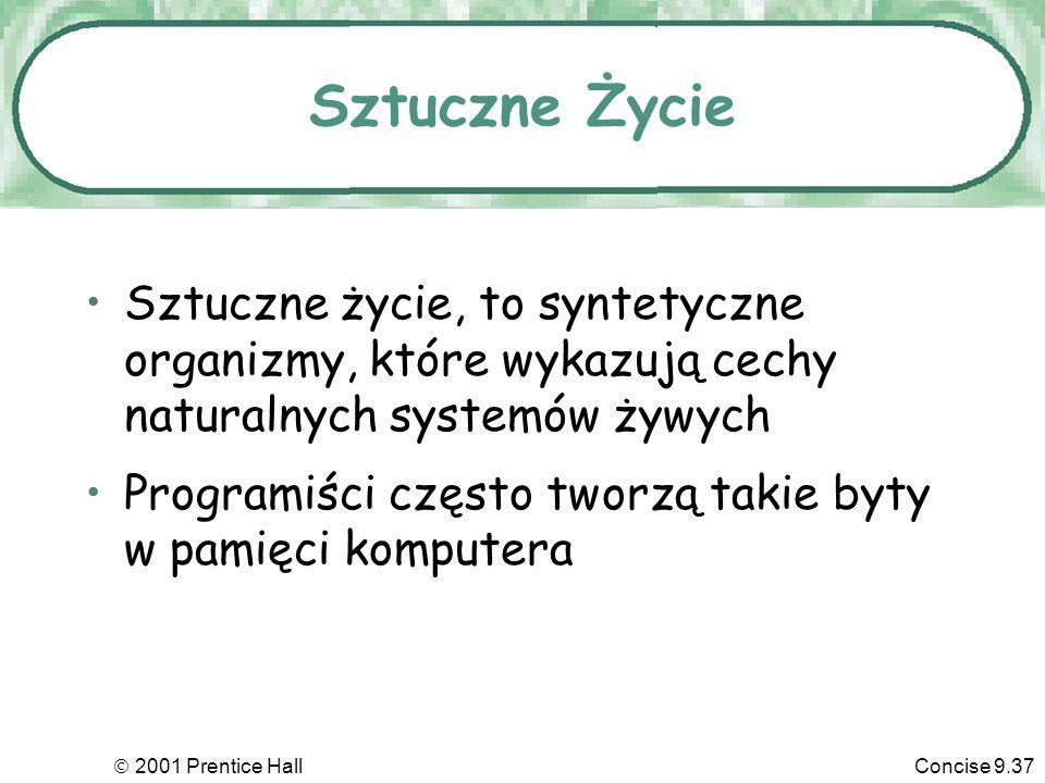 2001 Prentice HallConcise 9.37 Sztuczne Życie Sztuczne życie, to syntetyczne organizmy, które wykazują cechy naturalnych systemów żywych Programiści c