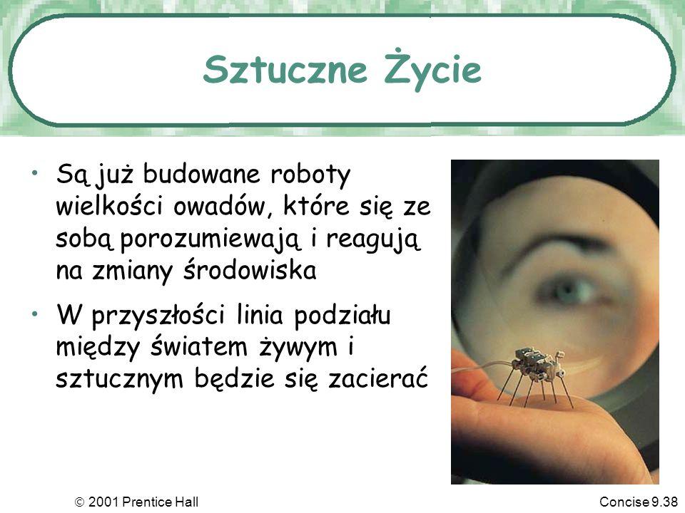 2001 Prentice HallConcise 9.38 Sztuczne Życie Są już budowane roboty wielkości owadów, które się ze sobą porozumiewają i reagują na zmiany środowiska W przyszłości linia podziału między światem żywym i sztucznym będzie się zacierać