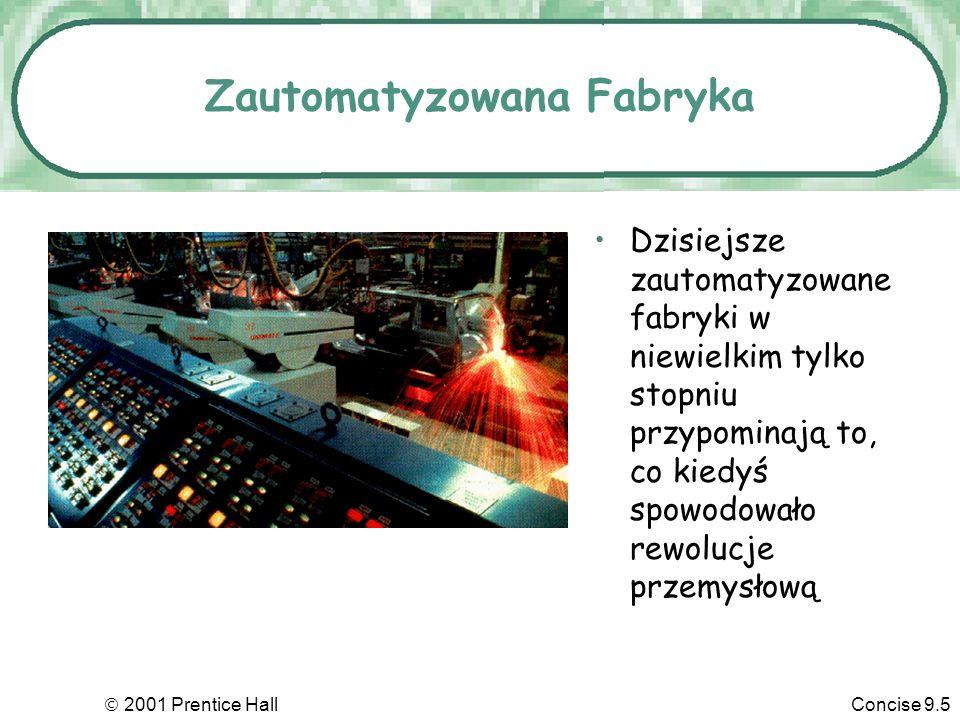 2001 Prentice HallConcise 9.5 Zautomatyzowana Fabryka Dzisiejsze zautomatyzowane fabryki w niewielkim tylko stopniu przypominają to, co kiedyś spowodowało rewolucje przemysłową