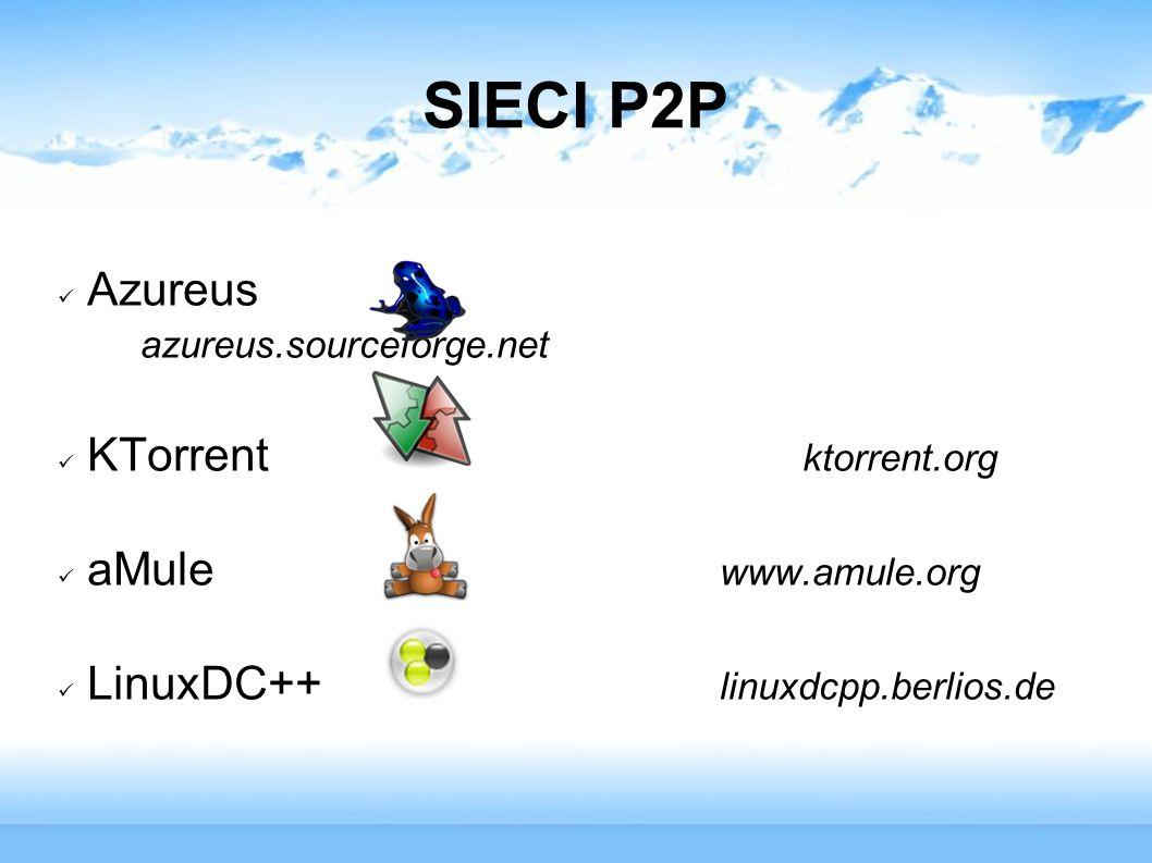 SIECI P2P Azureus azureus.sourceforge.net KTorrent ktorrent.org aMule www.amule.org LinuxDC++ linuxdcpp.berlios.de