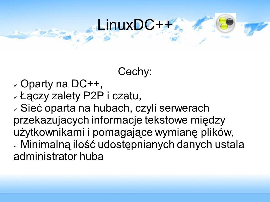 LinuxDC++ Cechy: Oparty na DC++, Łączy zalety P2P i czatu, Sieć oparta na hubach, czyli serwerach przekazujacych informacje tekstowe między użytkownik