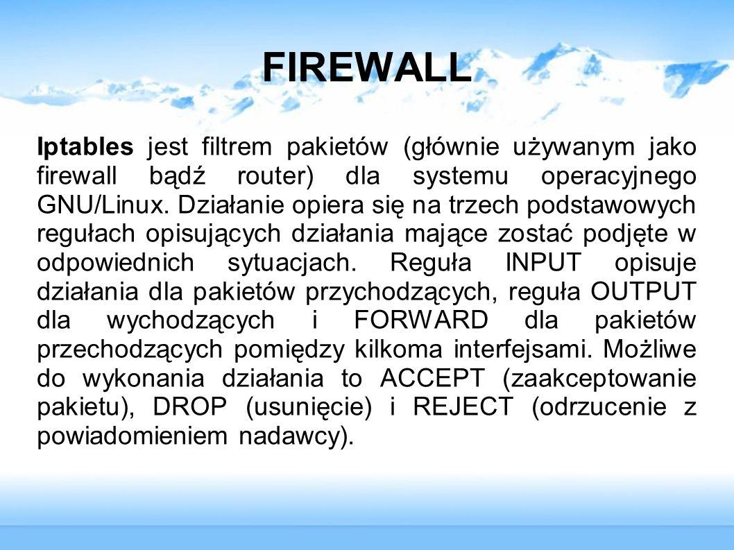 FIREWALL Iptables jest filtrem pakietów (głównie używanym jako firewall bądź router) dla systemu operacyjnego GNU/Linux. Działanie opiera się na trzec