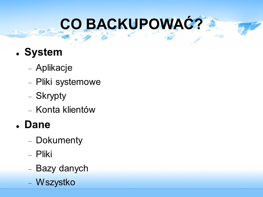 CO BACKUPOWAĆ? System Aplikacje Pliki systemowe Skrypty Konta klientów Dane Dokumenty Pliki Bazy danych Wszystko