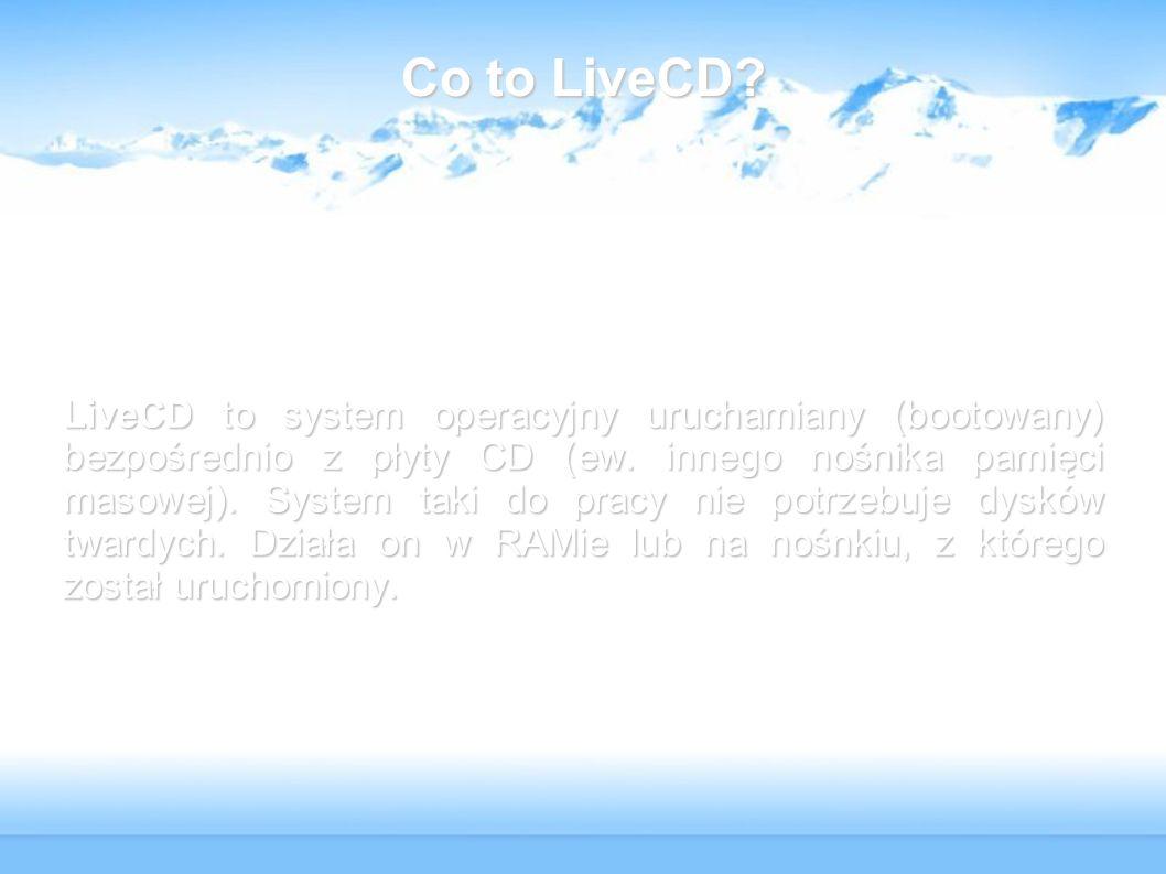 Co to LiveCD? LiveCD to system operacyjny uruchamiany (bootowany) bezpośrednio z płyty CD (ew. innego nośnika pamięci masowej). System taki do pracy n