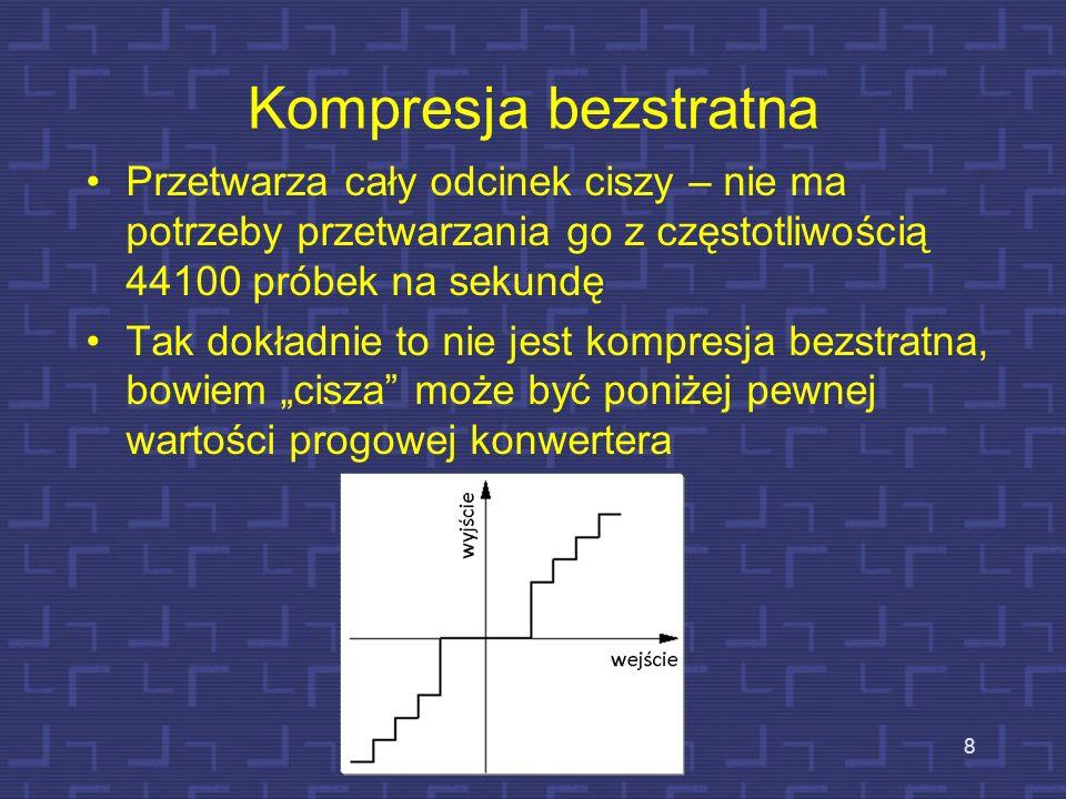 Kompresja bezstratna Przetwarza cały odcinek ciszy – nie ma potrzeby przetwarzania go z częstotliwością 44100 próbek na sekundę Tak dokładnie to nie jest kompresja bezstratna, bowiem cisza może być poniżej pewnej wartości progowej konwertera 8
