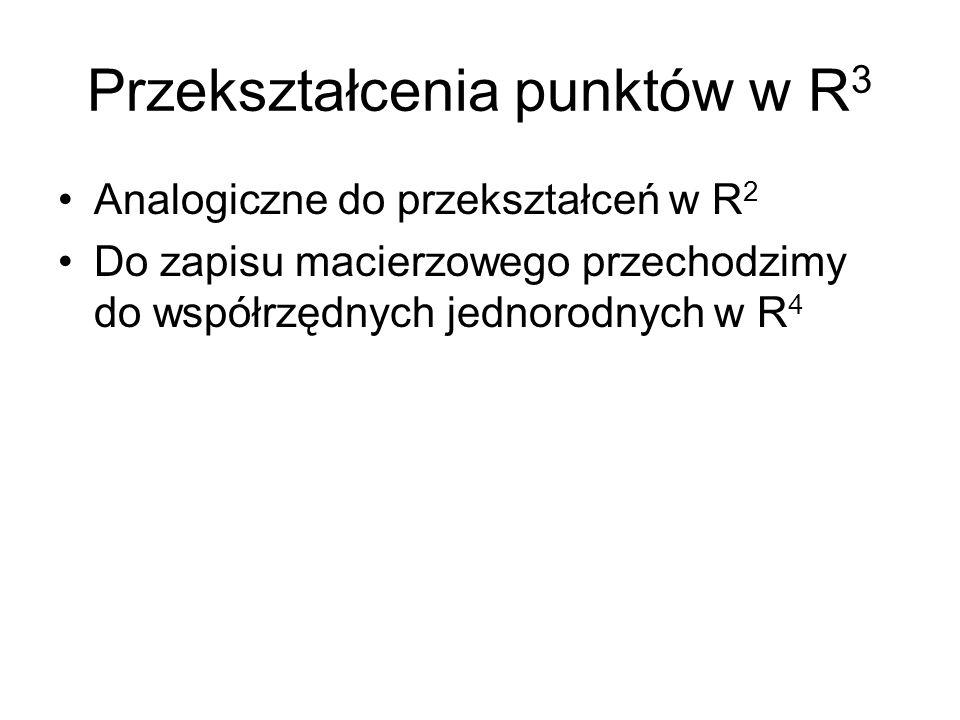 Przekształcenia punktów w R 3 Analogiczne do przekształceń w R 2 Do zapisu macierzowego przechodzimy do współrzędnych jednorodnych w R 4