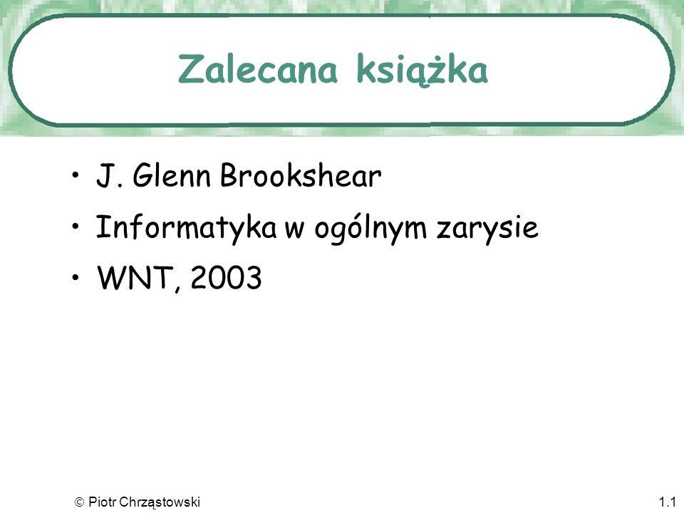 Piotr Chrząstowski1.1 Zalecana książka J. Glenn Brookshear Informatyka w ogólnym zarysie WNT, 2003