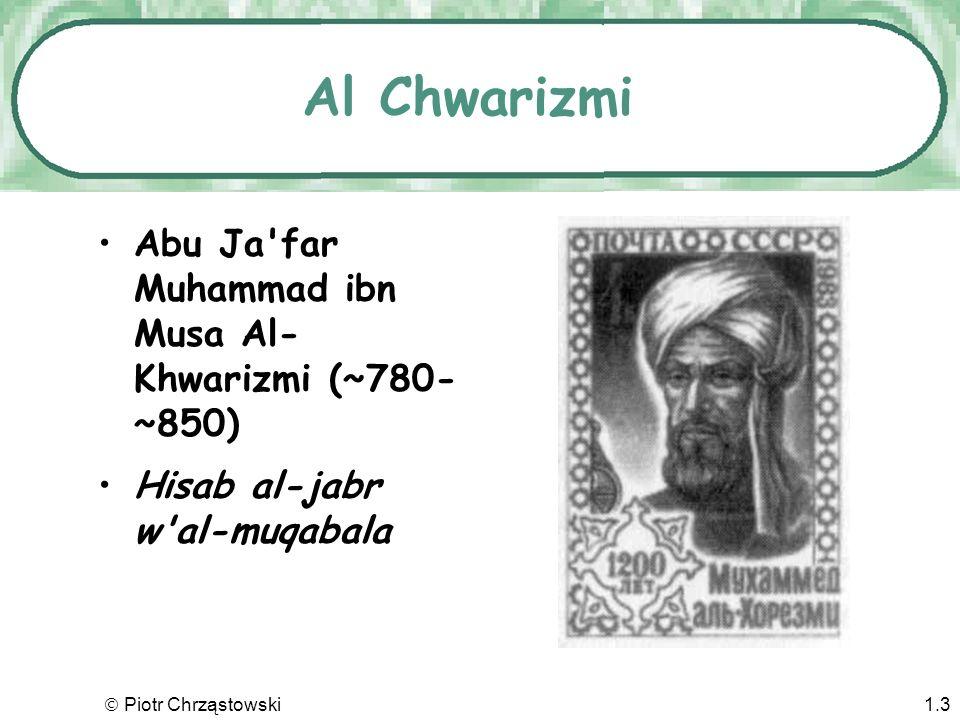 Piotr Chrząstowski1.3 Al Chwarizmi Abu Ja far Muhammad ibn Musa Al- Khwarizmi (~780- ~850) Hisab al-jabr w al-muqabala