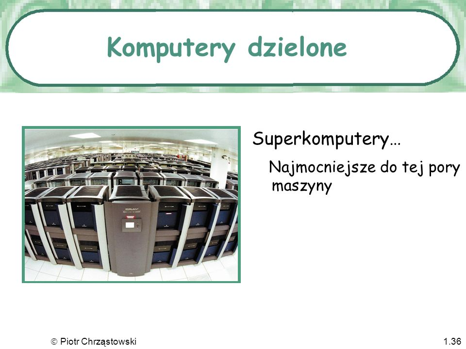 Piotr Chrząstowski1.35 Pobieżna taksonomia Maszyny główne (mainframes) Superkomputery Stacje robocze Komputery osobiste Komputery przenośne Komputery