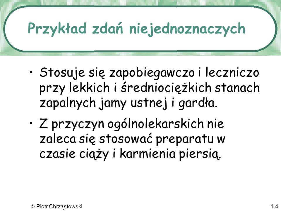 Piotr Chrząstowski1.4 Przykład zdań niejednoznaczych Stosuje się zapobiegawczo i leczniczo przy lekkich i średniociężkich stanach zapalnych jamy ustnej i gardła.