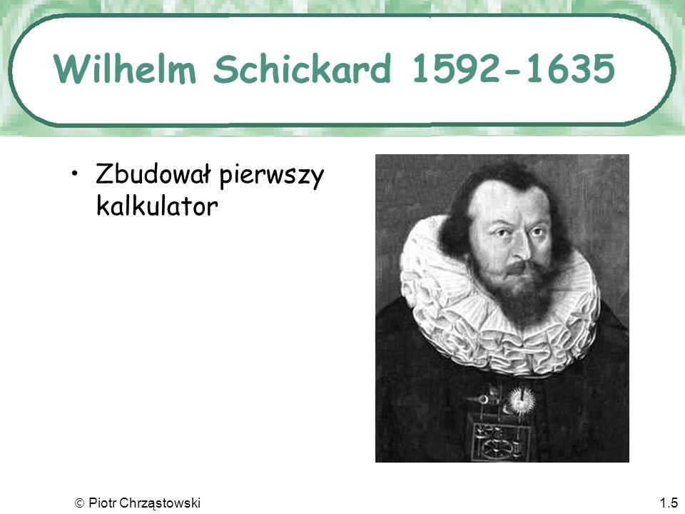 Piotr Chrząstowski1.5 Wilhelm Schickard 1592-1635 Zbudował pierwszy kalkulator