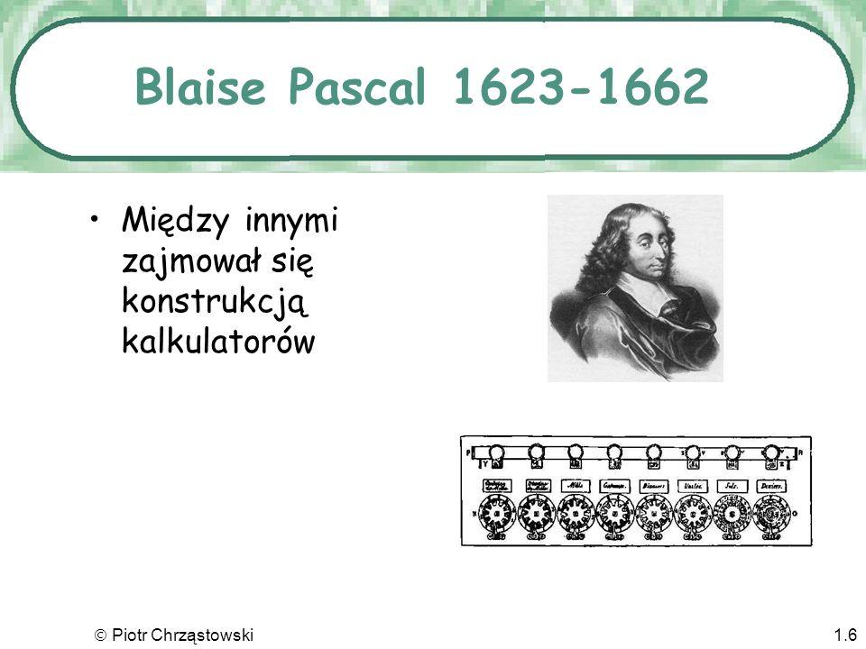 Piotr Chrząstowski1.6 Blaise Pascal 1623-1662 Między innymi zajmował się konstrukcją kalkulatorów