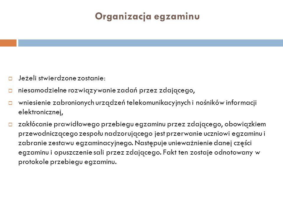 Organizacja egzaminu Jeżeli stwierdzone zostanie: niesamodzielne rozwiązywanie zadań przez zdającego, wniesienie zabronionych urządzeń telekomunikacyj