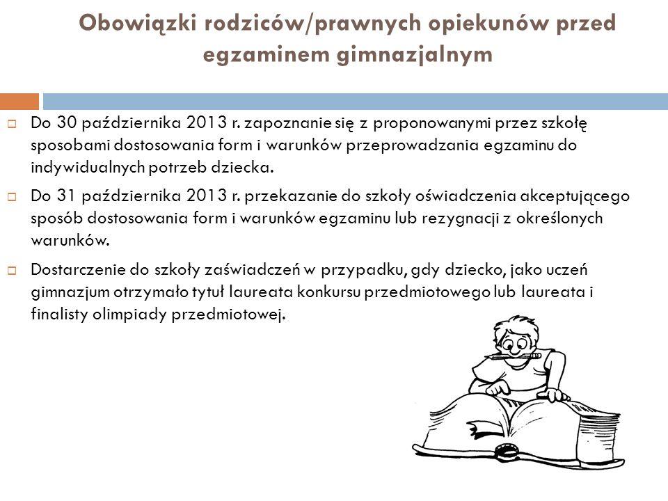 Obowiązki rodziców/prawnych opiekunów przed egzaminem gimnazjalnym Do 30 października 2013 r. zapoznanie się z proponowanymi przez szkołę sposobami do