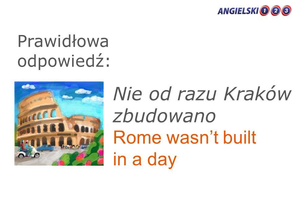 Prawidłowa odpowiedź: Nie od razu Kraków zbudowano Rome wasnt built in a day