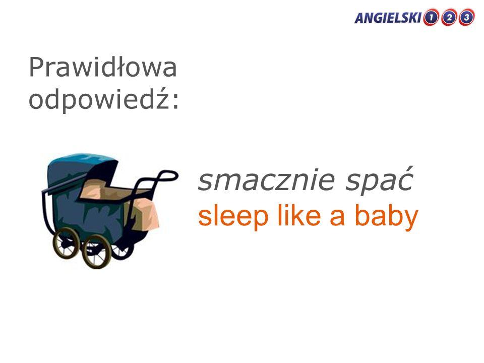 Prawidłowa odpowiedź: smacznie spać sleep like a baby