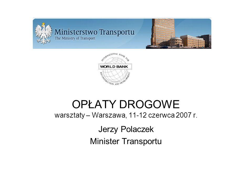 OPŁATY DROGOWE warsztaty – Warszawa, 11-12 czerwca 2007 r. Jerzy Polaczek Minister Transportu