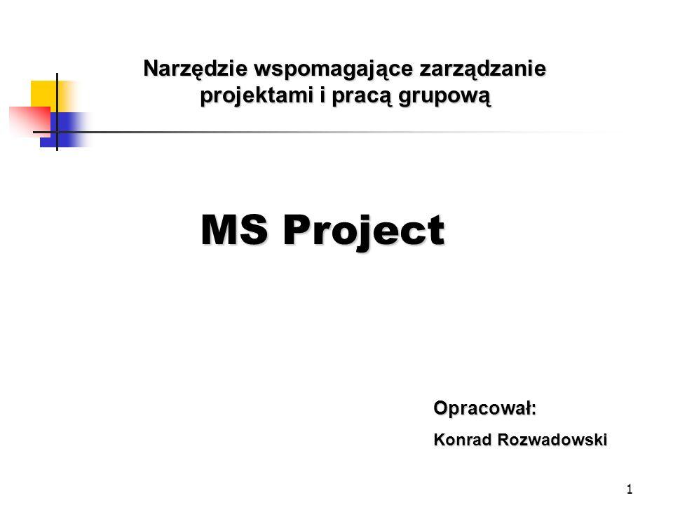 1 Narzędzie wspomagające zarządzanie projektami i pracą grupową Opracował: Konrad Rozwadowski MS Project