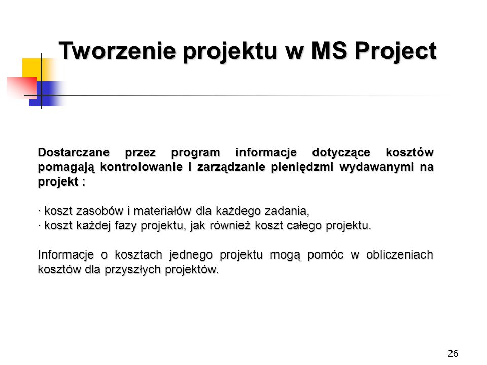 26 Dostarczane przez program informacje dotyczące kosztów pomagają kontrolowanie i zarządzanie pieniędzmi wydawanymi na projekt : · koszt zasobów i ma