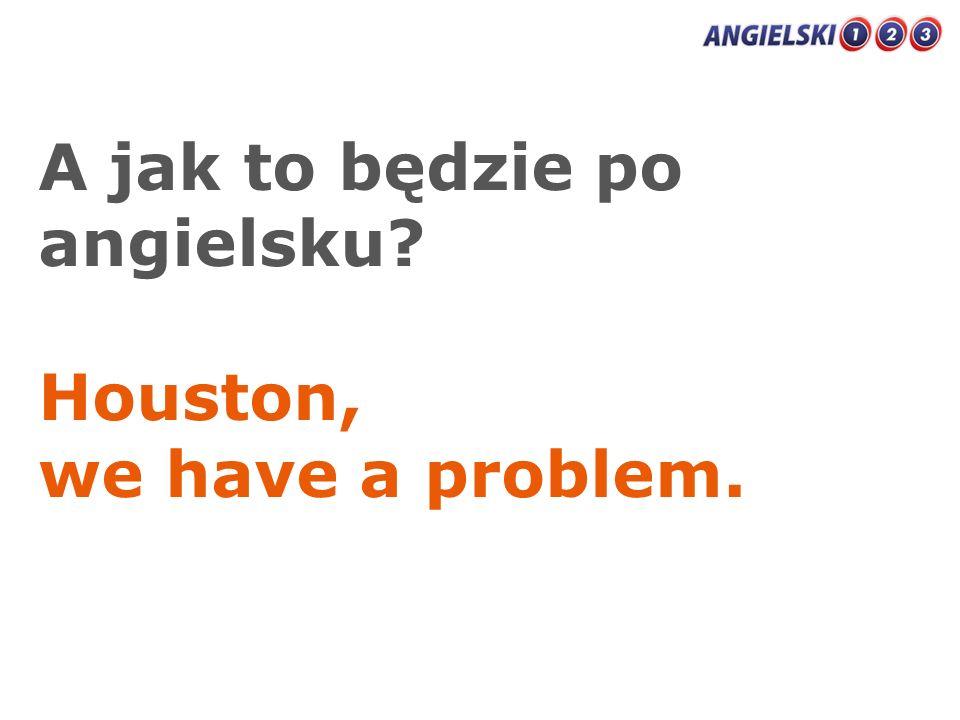 A jak to będzie po angielsku? Houston, we have a problem.
