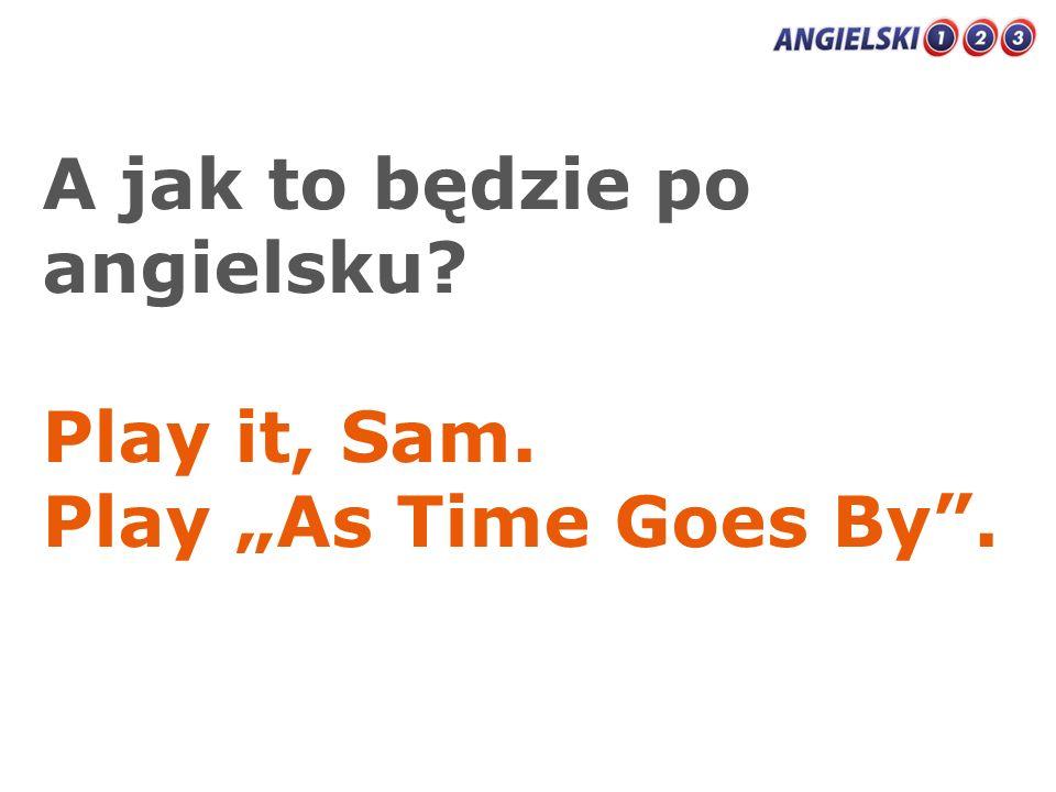 A jak to będzie po angielsku? Play it, Sam. Play As Time Goes By.