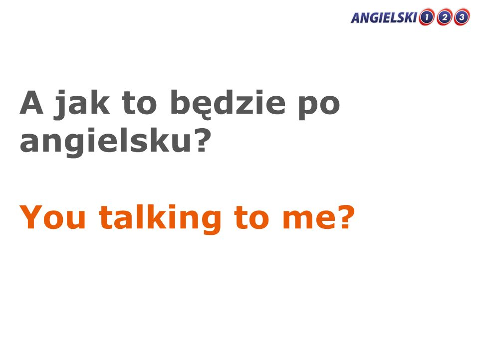 A jak to będzie po angielsku? You talking to me?