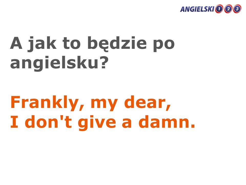 A jak to będzie po angielsku? Frankly, my dear, I don't give a damn.