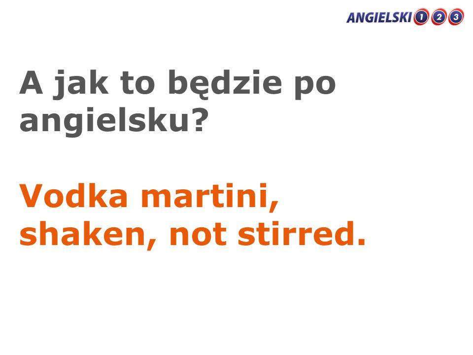 A jak to będzie po angielsku? Vodka martini, shaken, not stirred.