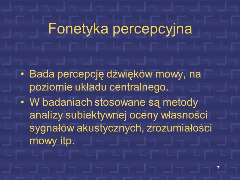 7 Fonetyka percepcyjna Bada percepcję dźwięków mowy, na poziomie układu centralnego.