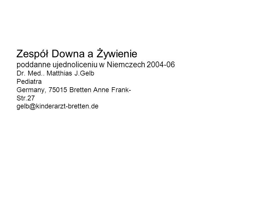 Zespół Downa a Żywienie poddanne ujednoliceniu w Niemczech 2004-06 Dr. Med.. Matthias J.Gelb Pediatra Germany, 75015 Bretten Anne Frank- Str.27 gelb@k