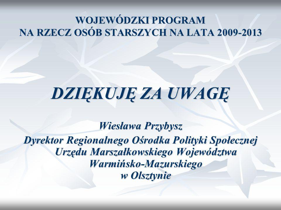 WOJEWÓDZKI PROGRAM NA RZECZ OSÓB STARSZYCH NA LATA 2009-2013 DZIĘKUJĘ ZA UWAGĘ Wiesława Przybysz Dyrektor Regionalnego Ośrodka Polityki Społecznej Urz