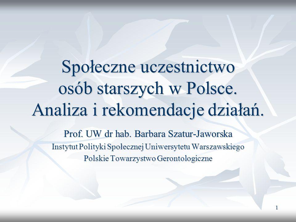 1 Społeczne uczestnictwo osób starszych w Polsce. Analiza i rekomendacje działań. Prof. UW dr hab. Barbara Szatur-Jaworska Instytut Polityki Społeczne